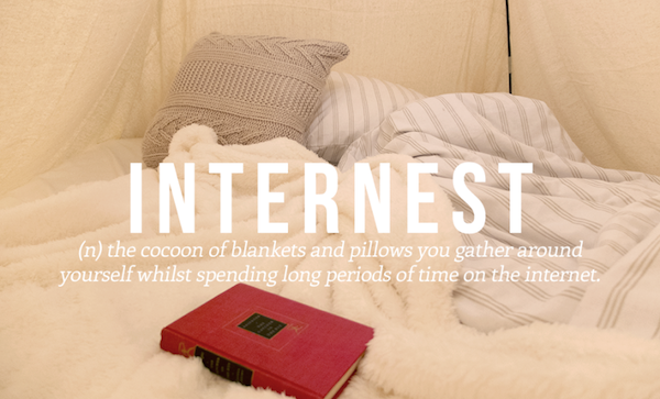 (n) the cocoon of blankets and pillows you gathered around yourself whilst spending a long time on the internet